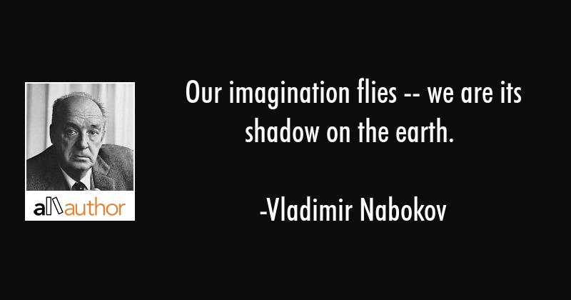 Our imagination flies -- we are its shadow on the earth. - Vladimir Nabokov Quote