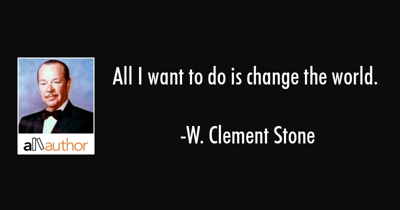 All I want to do is change the world. - W. Clement Stone Quote