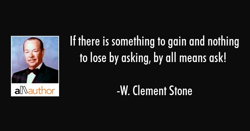 If there is something to gain and nothing to lose by asking, by all means ask! - W. Clement Stone Quote