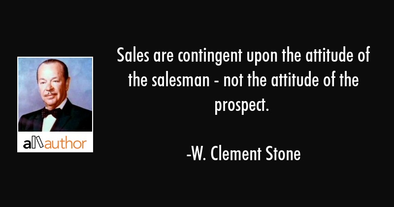 Sales are contingent upon the attitude of the salesman - not the attitude of the prospect. - W. Clement Stone Quote