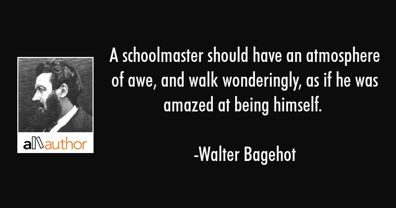 A schoolmaster should have an atmosphere of awe, and walk wonderingly, as if he was amazed at being... - Walter Bagehot Quote