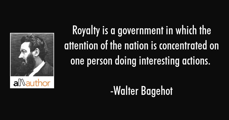 Royalty is a government in which the attention of the nation is concentrated on one person doing... - Walter Bagehot Quote