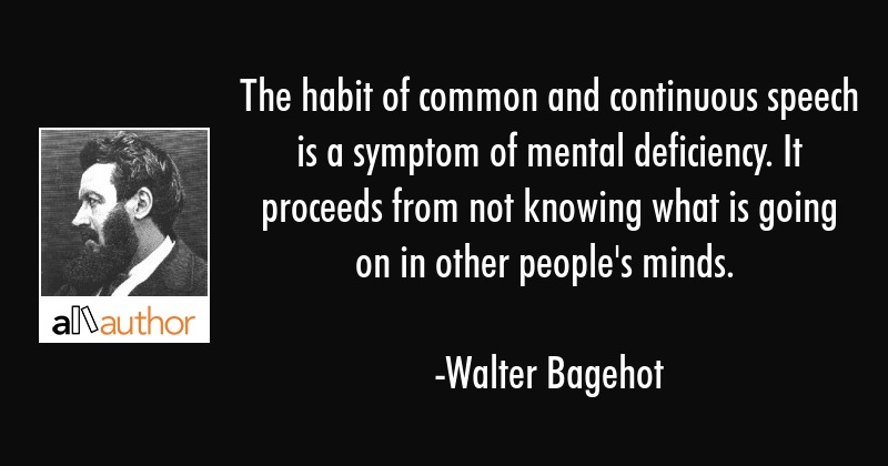 The habit of common and continuous speech is a symptom of mental deficiency. It proceeds from not... - Walter Bagehot Quote