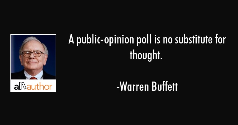 A public-opinion poll is no substitute for thought. - Warren Buffett Quote