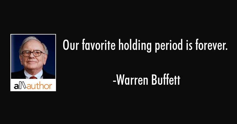 Our favorite holding period is forever. - Warren Buffett Quote