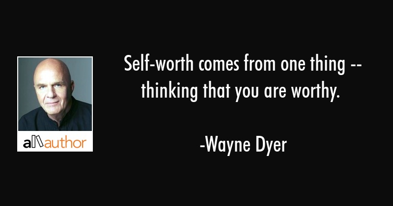 Self-worth comes from one thing -- thinking that you are worthy. - Wayne Dyer Quote
