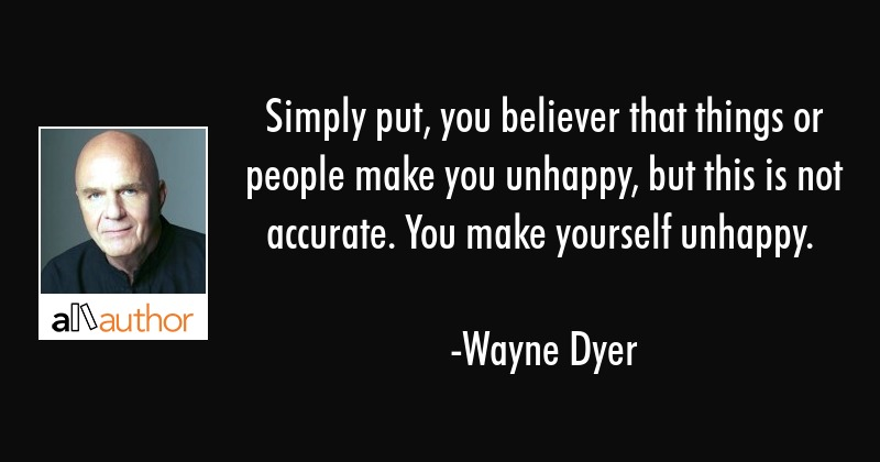 Simply put, you believer that things or people make you unhappy, but this is not accurate. You make... - Wayne Dyer Quote