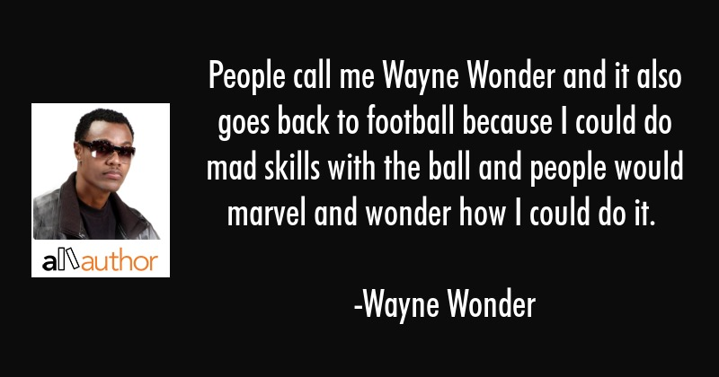 People call me Wayne Wonder and it also goes back to football because I could do mad skills with... - Wayne Wonder Quote