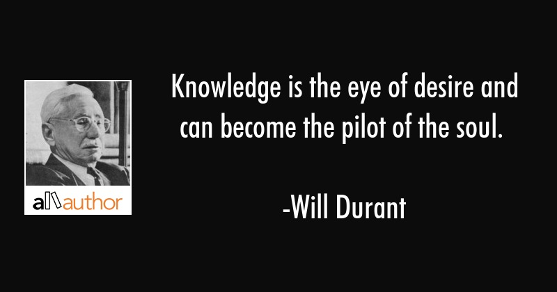 Knowledge is the eye of desire and can become the pilot of the soul. - Will Durant Quote