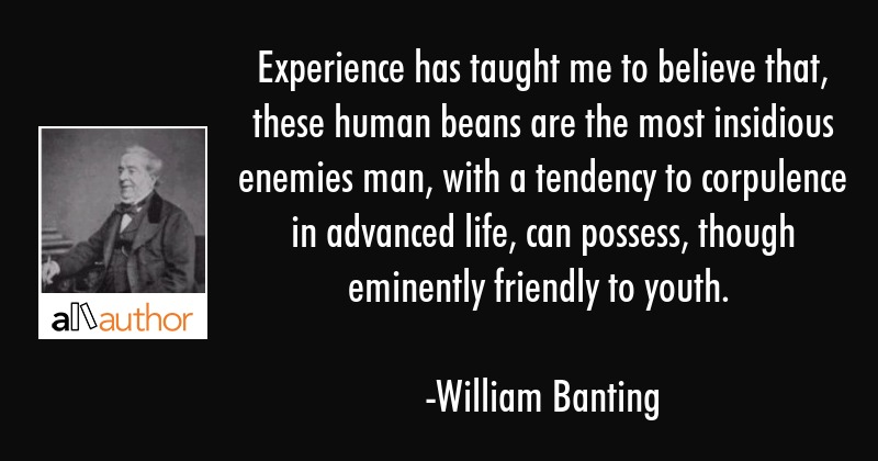 Experience has taught me to believe that, these human beans are the most insidious enemies man,... - William Banting Quote
