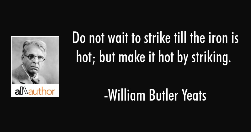 Do not wait to strike till the iron is hot; but make it hot by striking. - William Butler Yeats Quote