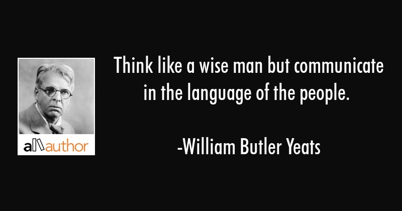 Think like a wise man but communicate in the language of the people. - William Butler Yeats Quote