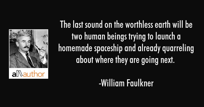 The Last Sound On The Worthless Earth Will Quote Awesome William Faulkner Quotes