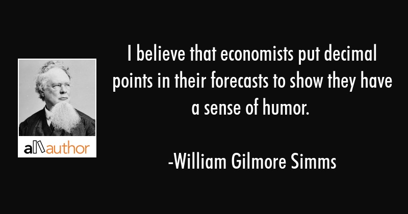 I believe that economists put decimal points in their forecasts to show they have a sense of humor. - William Gilmore Simms Quote