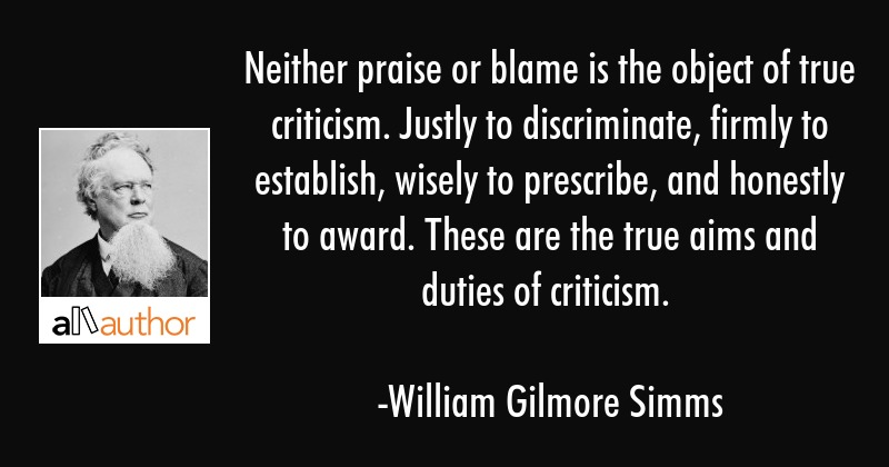 Neither praise or blame is the object of true criticism. Justly to discriminate, firmly to... - William Gilmore Simms Quote