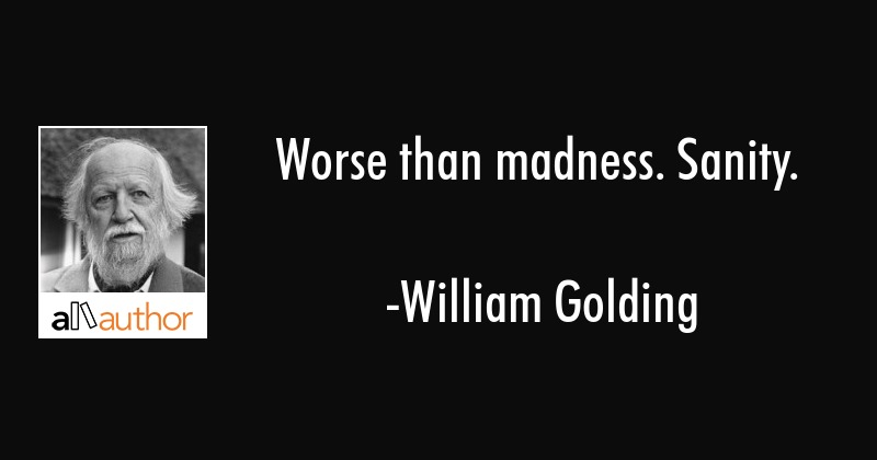 Worse than madness. Sanity. - William Golding Quote