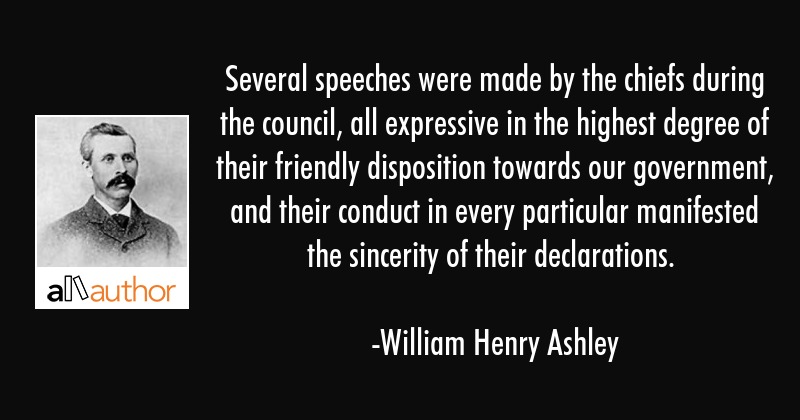 Several speeches were made by the chiefs during the council, all expressive in the highest degree... - William Henry Ashley Quote