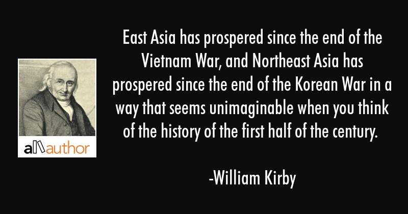 East Asia has prospered since the end of the Vietnam War, and Northeast Asia has prospered since... - William Kirby Quote
