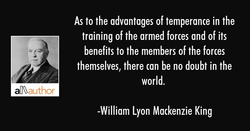 As to the advantages of temperance in the training of the armed forces and of its benefits to the... - William Lyon Mackenzie King Quote