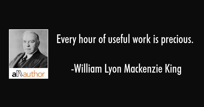 Every hour of useful work is precious. - William Lyon Mackenzie King Quote