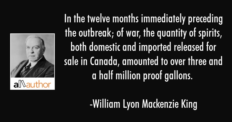 In the twelve months immediately preceding the outbreak; of war, the quantity of spirits, both... - William Lyon Mackenzie King Quote