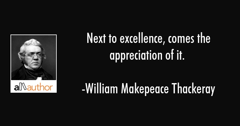 Next to excellence, comes the appreciation of it. - William Makepeace Thackeray Quote