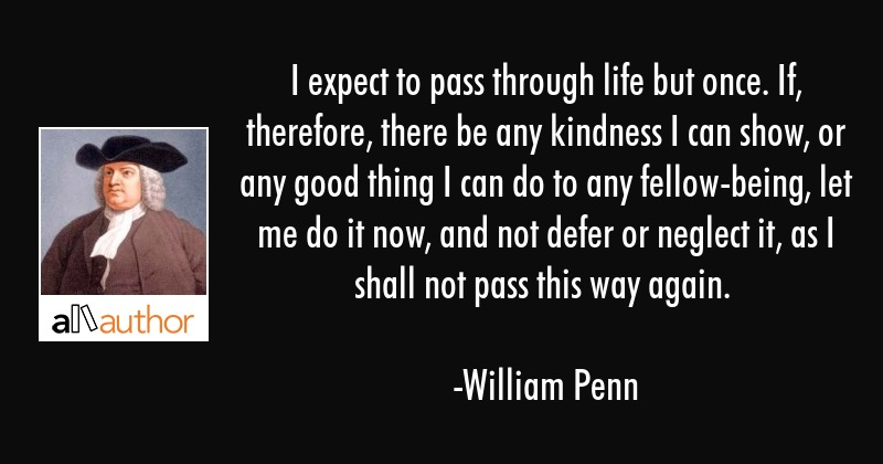 I Expect To Pass Through Life But Once. If, Therefore, There Be Any ...