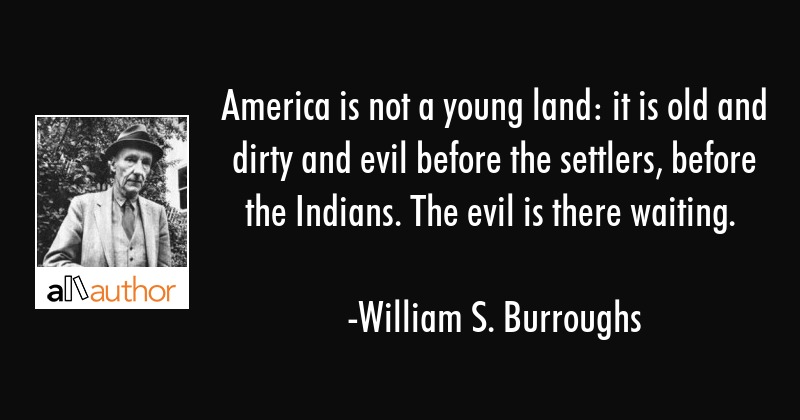 America is not a young land: it is old and dirty and evil before the settlers, before the Indians.... - William S. Burroughs Quote