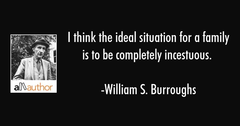 I think the ideal situation for a family is to be completely incestuous. - William S. Burroughs Quote