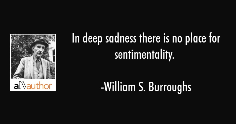 In deep sadness there is no place for sentimentality. - William S. Burroughs Quote