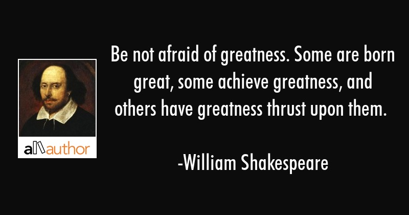 Be not afraid of greatness. Some are born great, some achieve greatness, and others have greatness... - William Shakespeare Quote