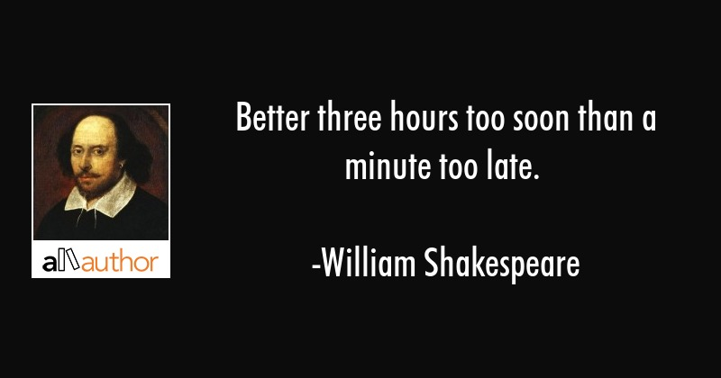 Better three hours too soon than a minute too late. - William Shakespeare Quote
