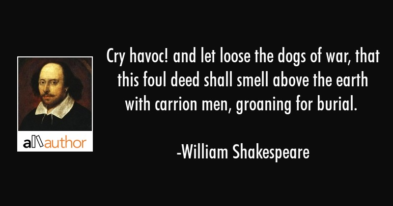 Cry havoc! and let loose the dogs of war, that this foul deed shall smell above the earth with... - William Shakespeare Quote