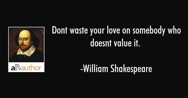 Dont waste your love on somebody who doesnt value it. - William Shakespeare Quote