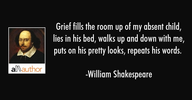 Grief fills the room up of my absent child, lies in his bed, walks up and down with me, puts on his... - William Shakespeare Quote