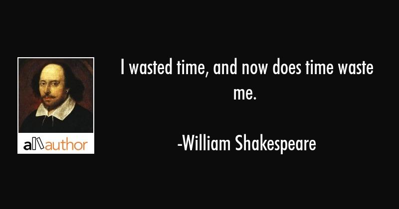 I wasted time, and now does time waste me. - William Shakespeare Quote