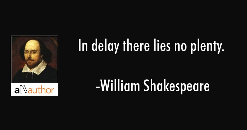 In delay there lies no plenty. - William Shakespeare Quote
