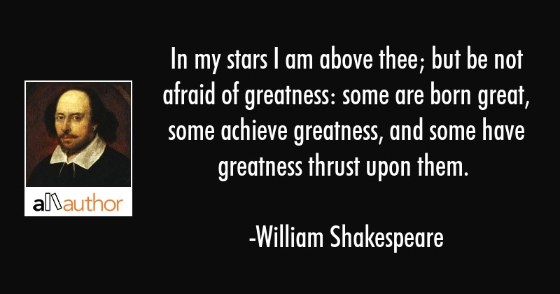 In my stars I am above thee; but be not afraid of greatness: some are born great, some achieve... - William Shakespeare Quote