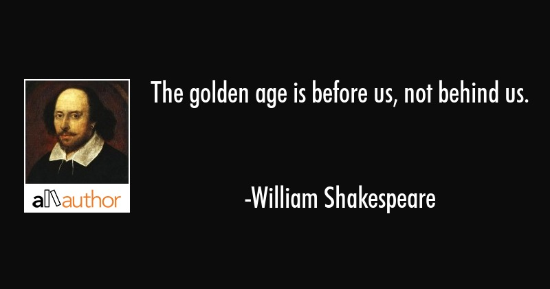 The golden age is before us, not behind us. - William Shakespeare Quote