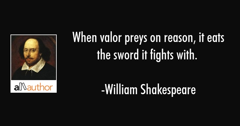 When valor preys on reason, it eats the sword it fights with. - William Shakespeare Quote