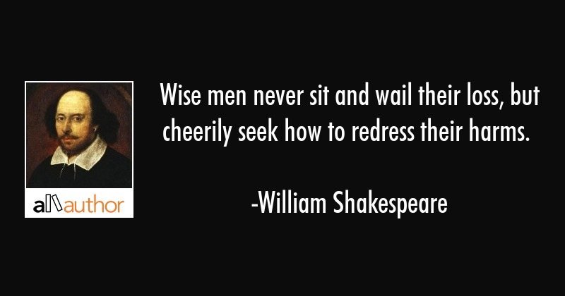 Wise men never sit and wail their loss, but cheerily seek how to redress their harms. - William Shakespeare Quote