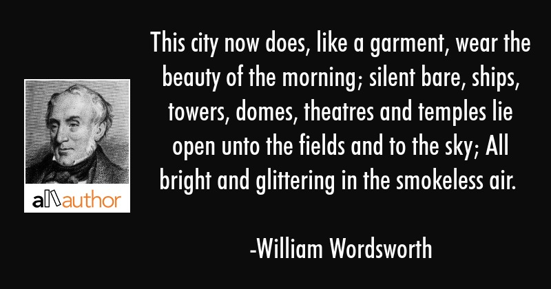 This city now does, like a garment, wear the beauty of the morning; silent bare, ships, towers,... - William Wordsworth Quote