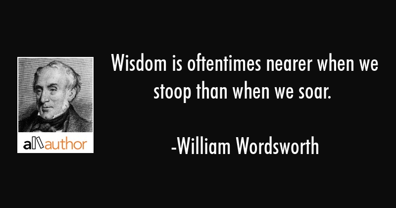 Wisdom is oftentimes nearer when we stoop than when we soar. - William Wordsworth Quote