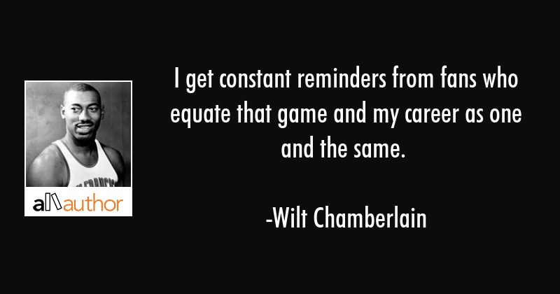 I get constant reminders from fans who equate that game and my career as one and the same. - Wilt Chamberlain Quote