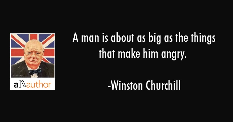 A man is about as big as the things that make him angry. - Winston Churchill Quote