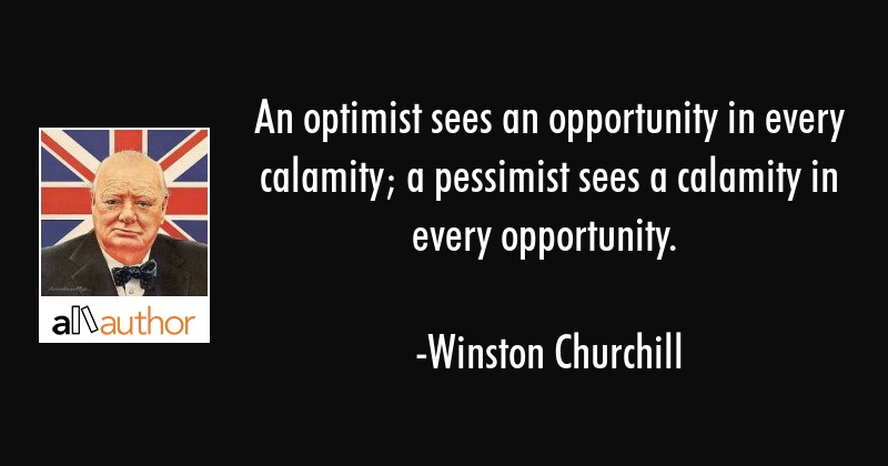An optimist sees an opportunity in every calamity; a pessimist sees a calamity in every opportunity. - Winston Churchill Quote