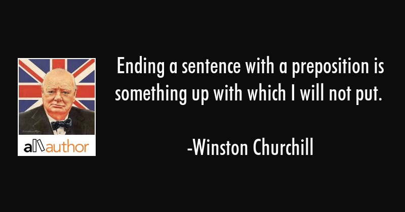 Ending a sentence with a preposition is something up with which I will not put. - Winston Churchill Quote