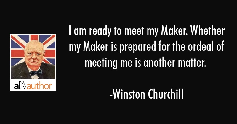 I am ready to meet my Maker. Whether my Maker is prepared for the ordeal of meeting me is another... - Winston Churchill Quote