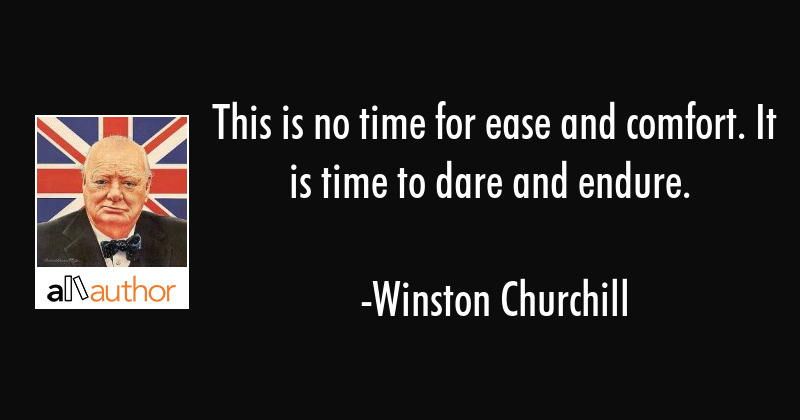 This is no time for ease and comfort. It is the time to dare and endure. - Winston Churchill Quote