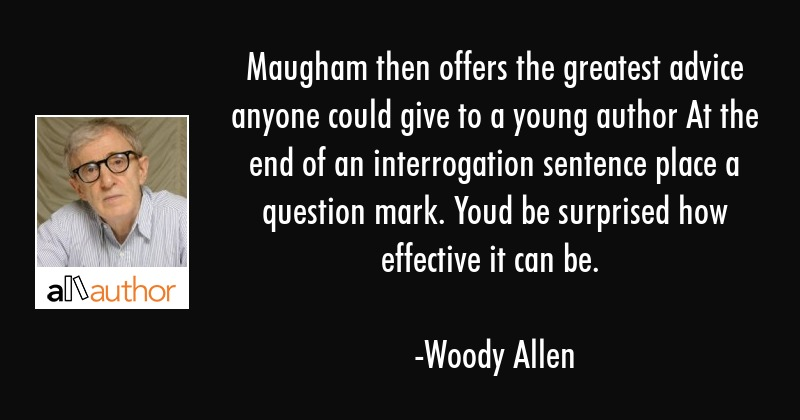 Maugham then offers the greatest advice anyone could give to a young author At the end of an... - Woody Allen Quote